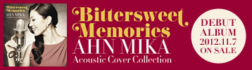 AHN MIKA DEBUT ALBUM「Bittersweet Memories」AHN MIKA Acoustic Cover Collection 11/7 ON SALE!